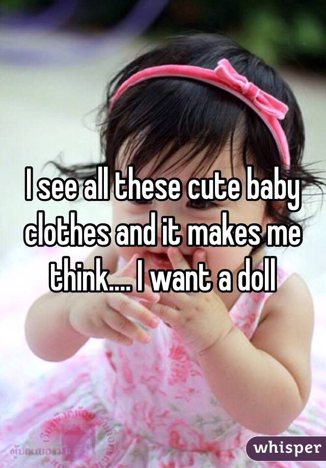 I see all these cute baby clothes and it makes me think.... I want a doll