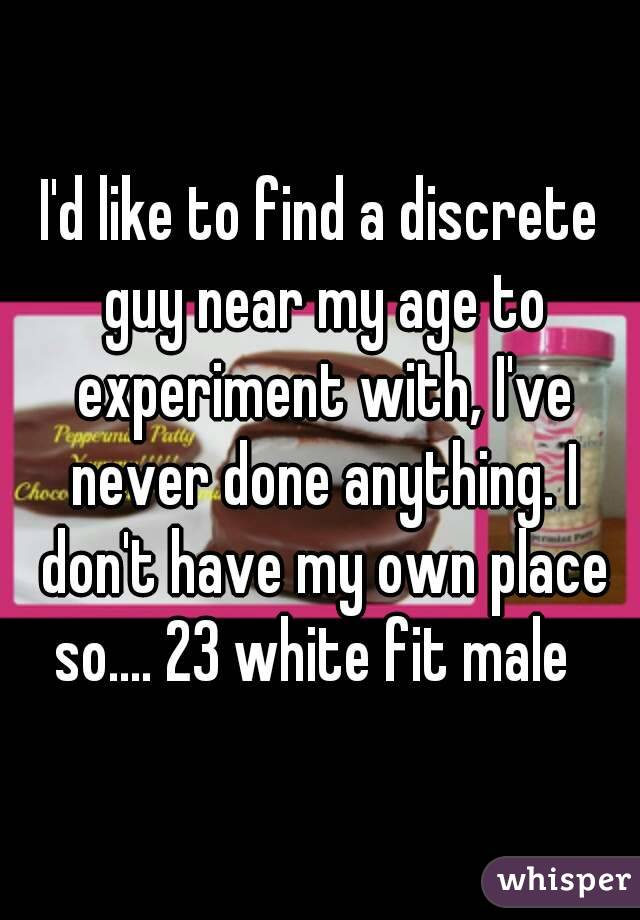 I'd like to find a discrete guy near my age to experiment with, I've never done anything. I don't have my own place so.... 23 white fit male