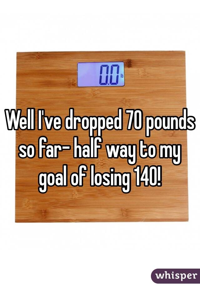 Well I've dropped 70 pounds so far- half way to my goal of losing 140!