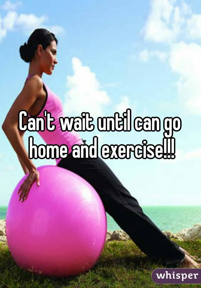 Can't wait until can go home and exercise!!!