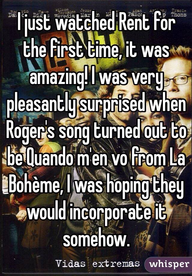 I just watched Rent for the first time, it was amazing! I was very pleasantly surprised when Roger's song turned out to be Quando m'en vo from La Bohème, I was hoping they would incorporate it somehow.