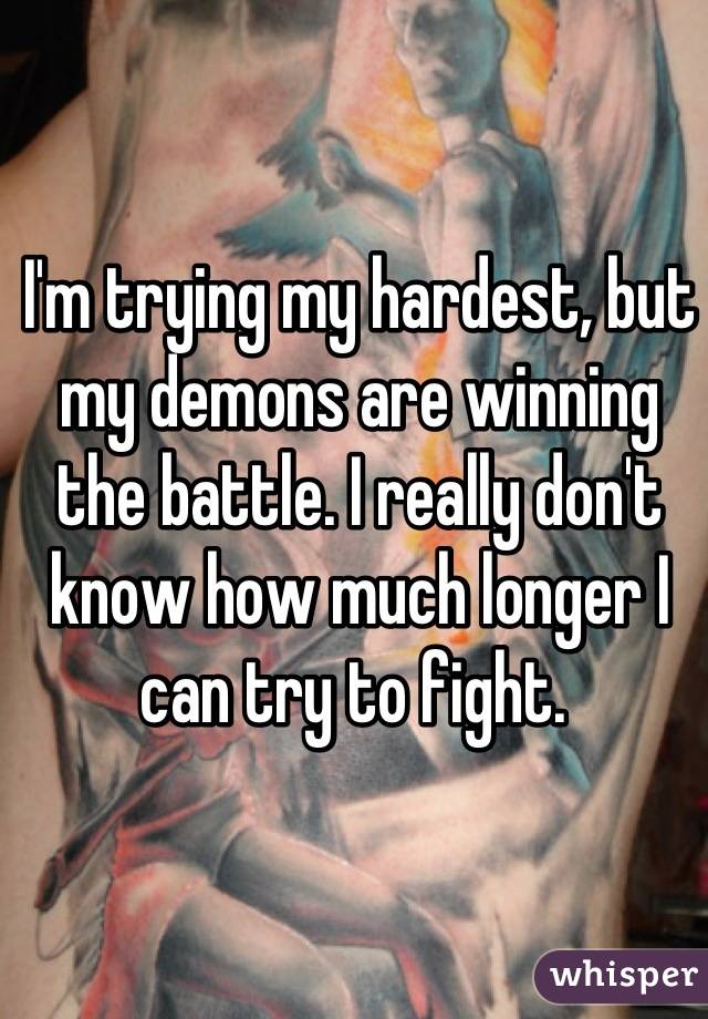 I'm trying my hardest, but my demons are winning the battle. I really don't know how much longer I can try to fight.