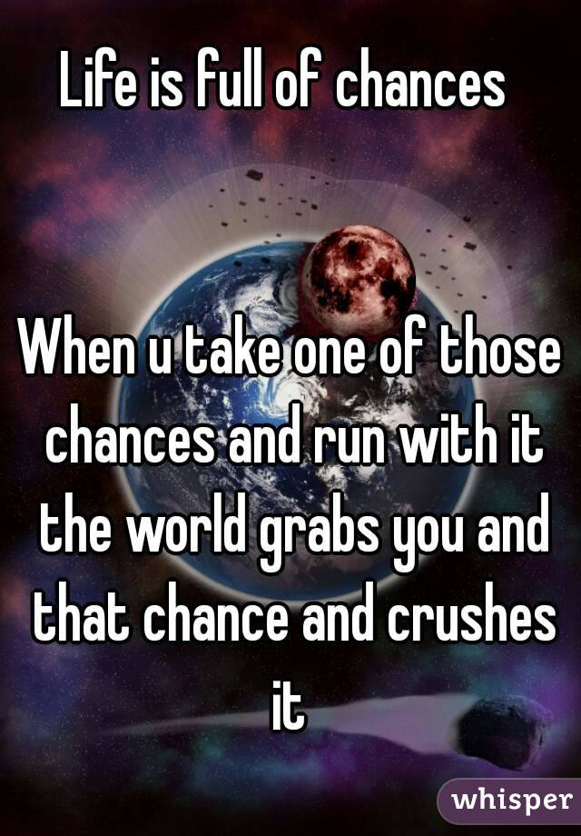 Life is full of chances    When u take one of those chances and run with it the world grabs you and that chance and crushes it
