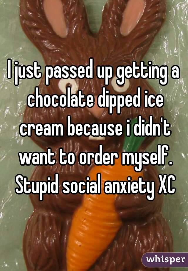 I just passed up getting a chocolate dipped ice cream because i didn't want to order myself. Stupid social anxiety XC