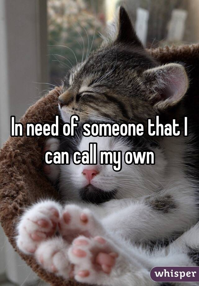 In need of someone that I can call my own