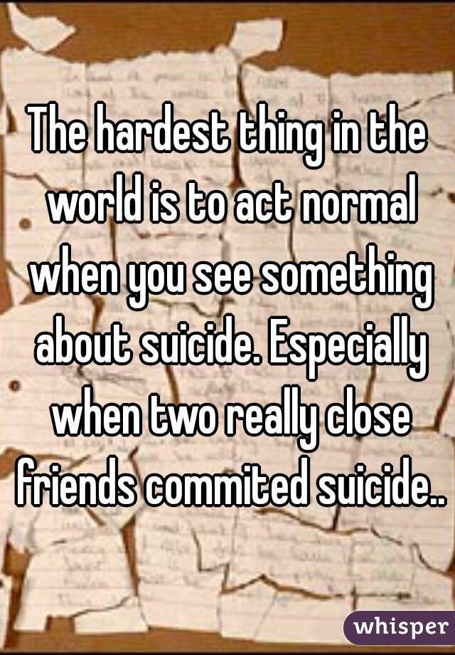 The hardest thing in the world is to act normal when you see something about suicide. Especially when two really close friends commited suicide..