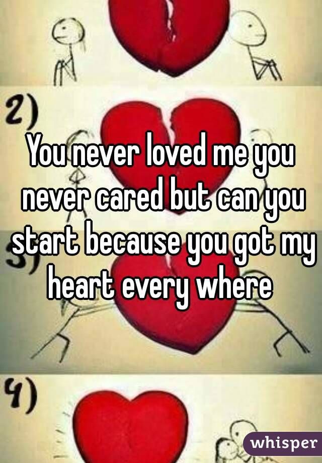 You never loved me you never cared but can you start because you got my heart every where