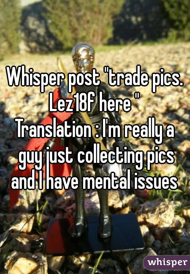 """Whisper post """"trade pics. Lez18f here """"  Translation : I'm really a guy just collecting pics and I have mental issues"""