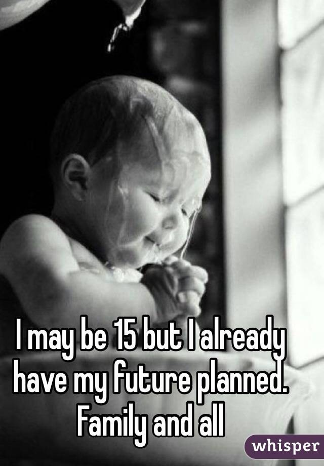 I may be 15 but I already have my future planned. Family and all
