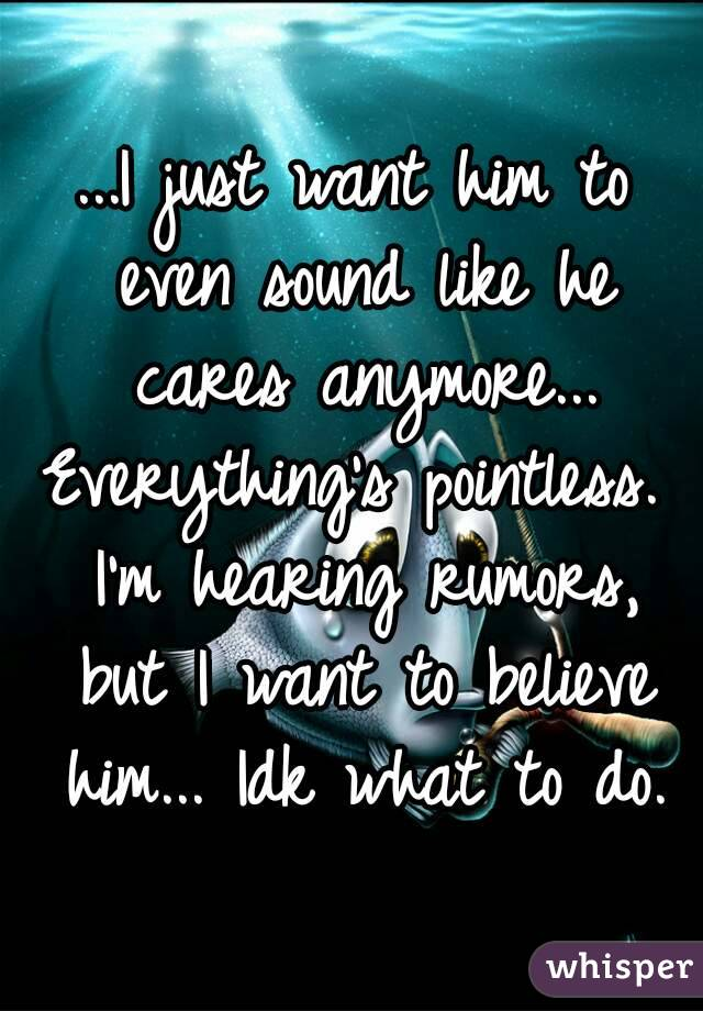 ...I just want him to even sound like he cares anymore... Everything's pointless. I'm hearing rumors, but I want to believe him... Idk what to do.