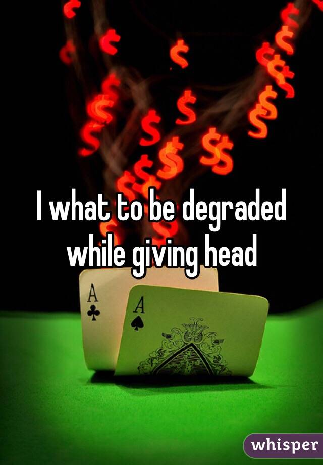 I what to be degraded while giving head