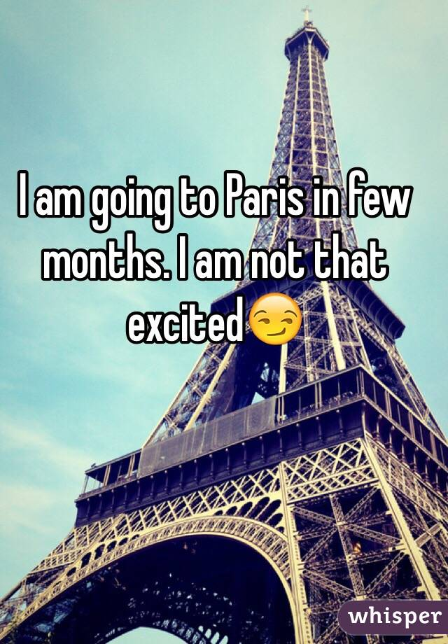 I am going to Paris in few months. I am not that excited😏