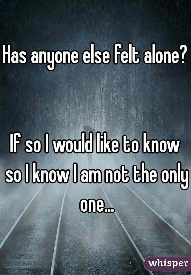 Has anyone else felt alone?   If so I would like to know so I know I am not the only one...