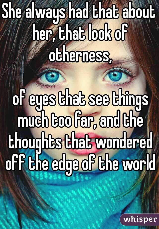 She always had that about her, that look of otherness,   of eyes that see things much too far, and the thoughts that wondered off the edge of the world