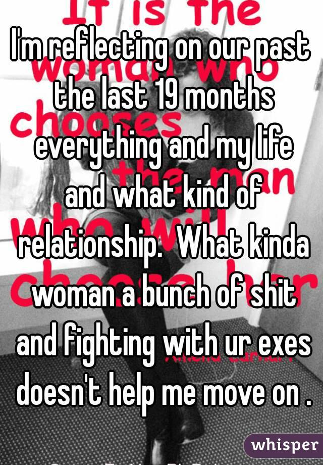 I'm reflecting on our past the last 19 months everything and my life and what kind of relationship.  What kinda woman a bunch of shit and fighting with ur exes doesn't help me move on .