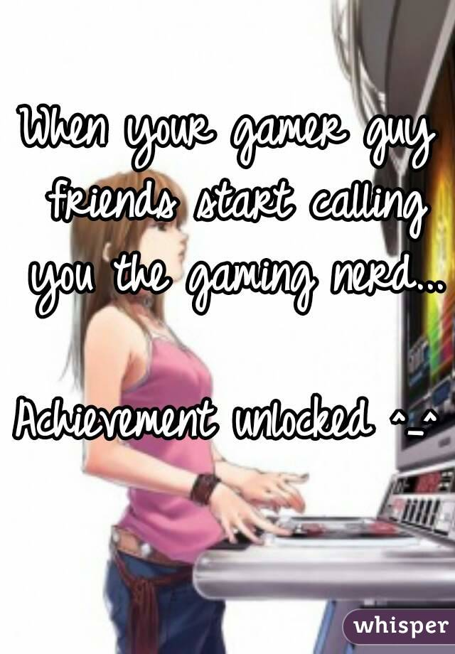 When your gamer guy friends start calling you the gaming nerd...  Achievement unlocked ^_^