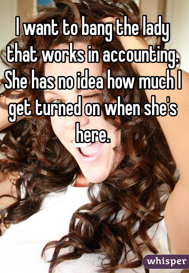 I want to bang the lady that works in accounting. She has no idea how much I get turned on when she's here.