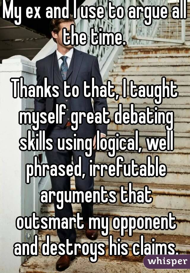 My ex and I use to argue all the time.   Thanks to that, I taught myself great debating skills using logical, well phrased, irrefutable arguments that outsmart my opponent and destroys his claims.