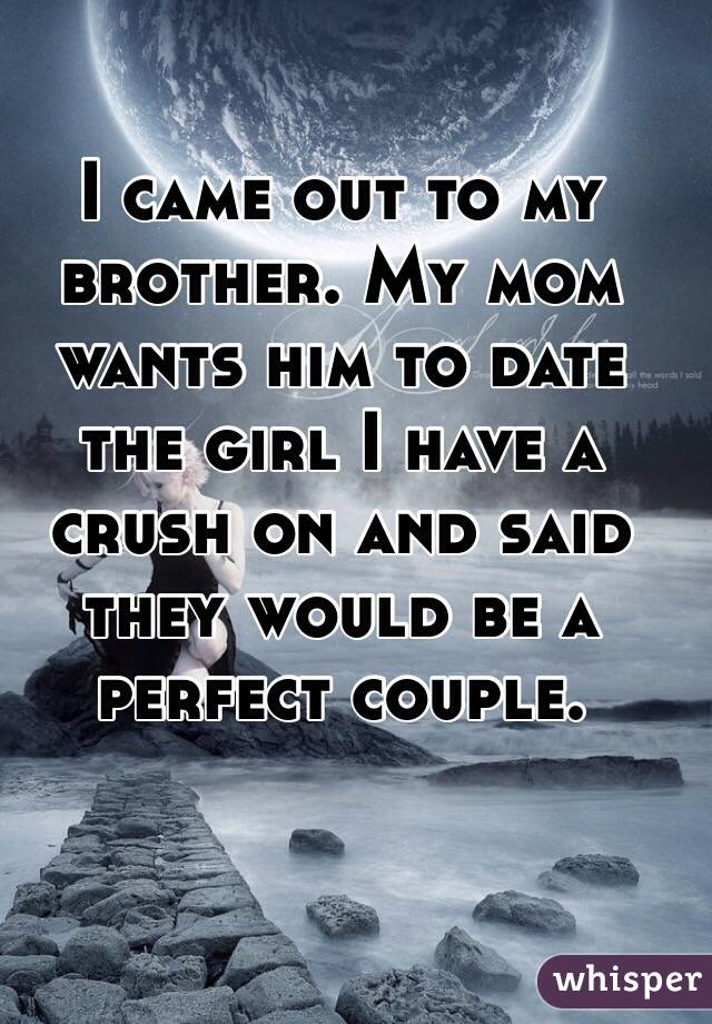 I came out to my brother. My mom wants him to date the girl I have a crush on and said they would be a perfect couple.