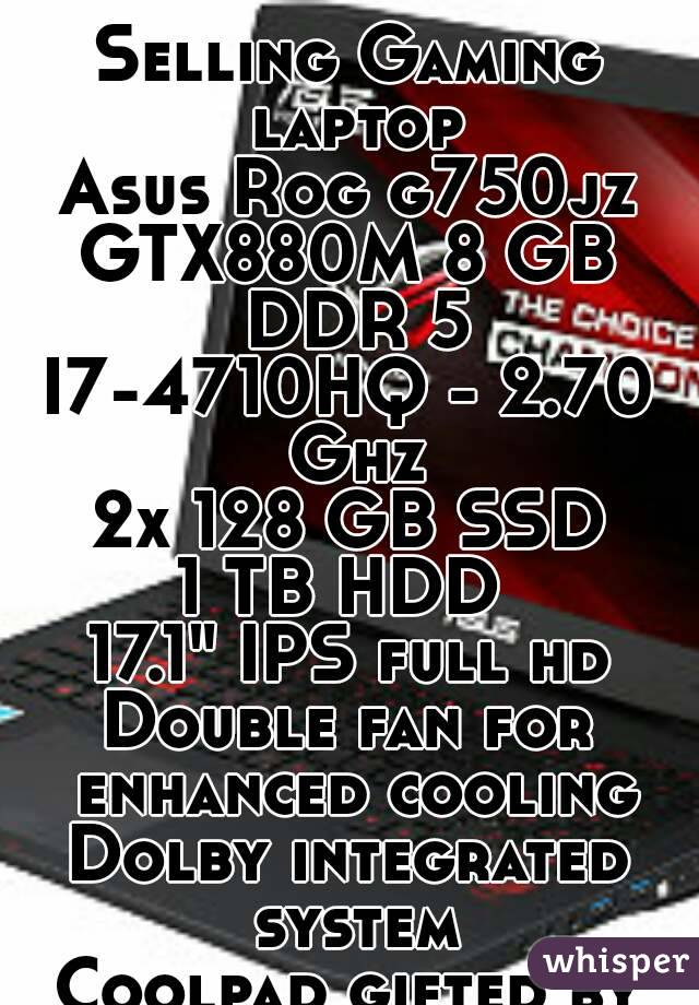 """Selling Gaming laptop Asus Rog g750jz GTX880M 8 GB DDR 5 I7-4710HQ - 2.70 Ghz 2x 128 GB SSD 1 TB HDD  17.1"""" IPS full hd Double fan for enhanced cooling Dolby integrated system Coolpad gifted by me!"""