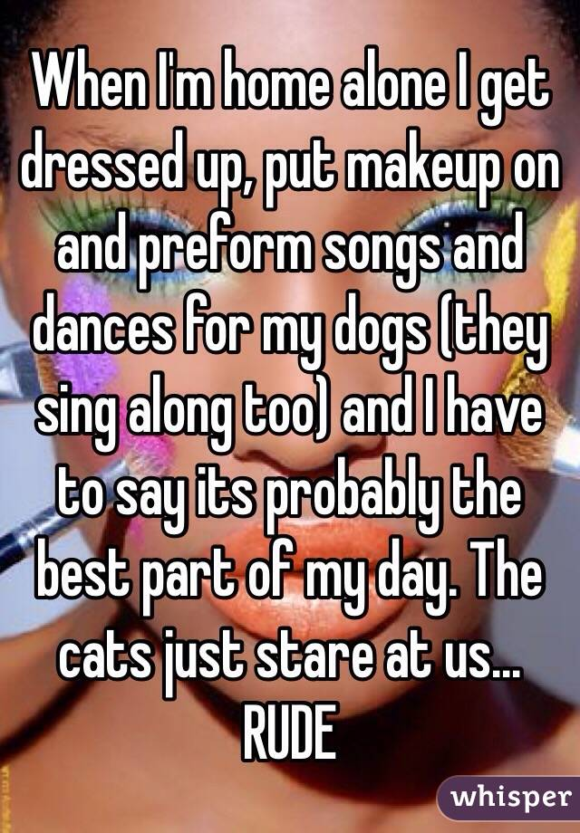When I'm home alone I get dressed up, put makeup on and preform songs and dances for my dogs (they sing along too) and I have to say its probably the best part of my day. The cats just stare at us... RUDE