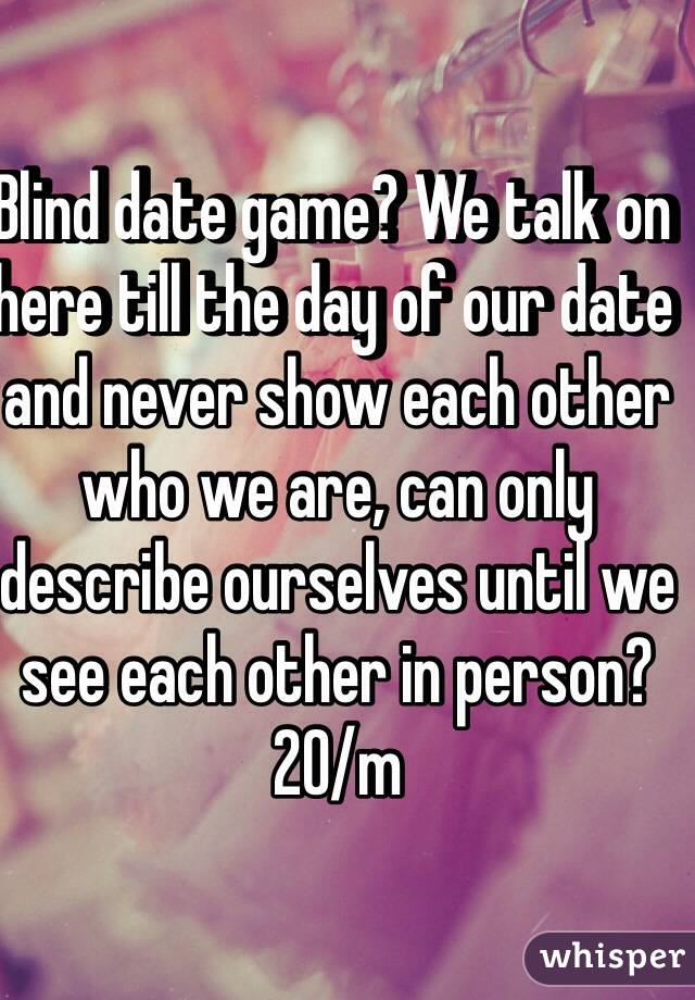 Blind date game? We talk on here till the day of our date and never show each other who we are, can only describe ourselves until we see each other in person? 20/m