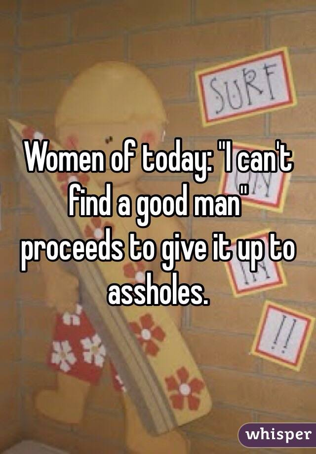 "Women of today: ""I can't find a good man""  proceeds to give it up to assholes."