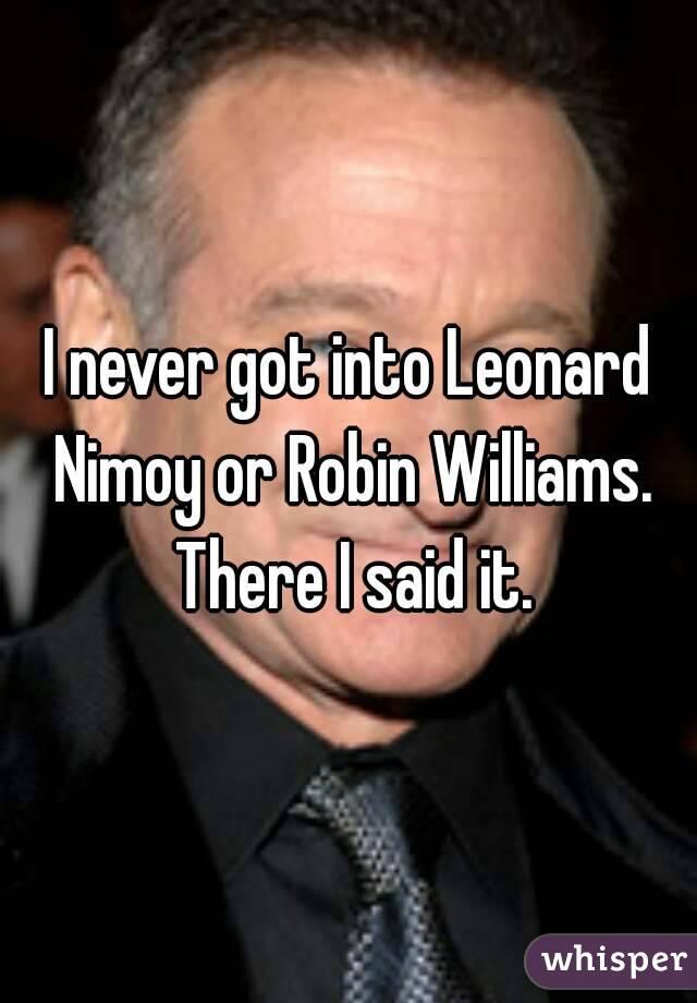 I never got into Leonard Nimoy or Robin Williams. There I said it.