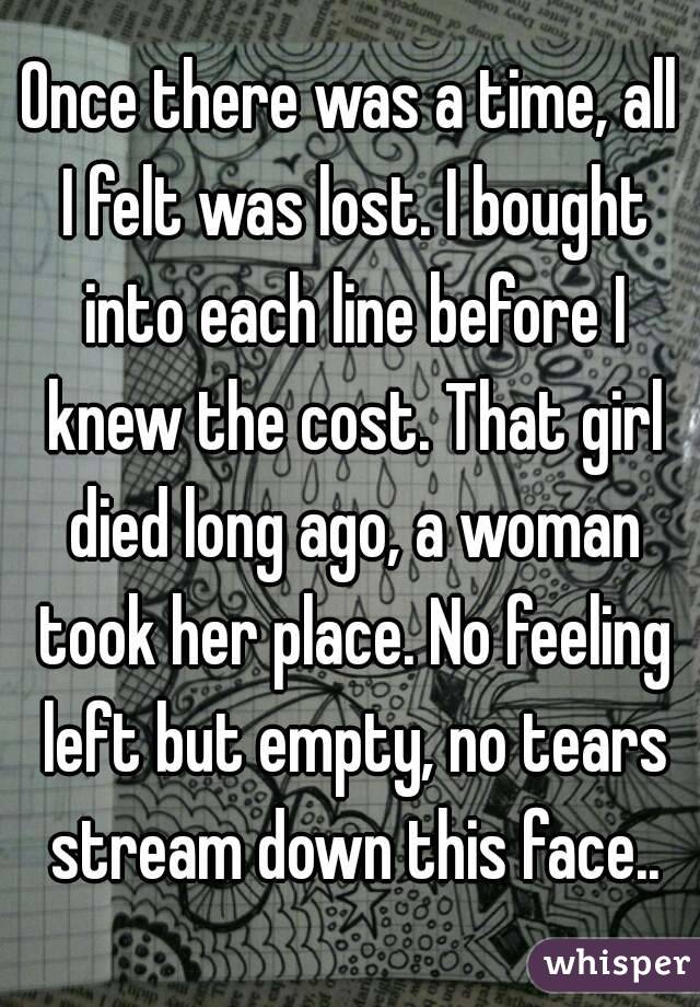 Once there was a time, all I felt was lost. I bought into each line before I knew the cost. That girl died long ago, a woman took her place. No feeling left but empty, no tears stream down this face..