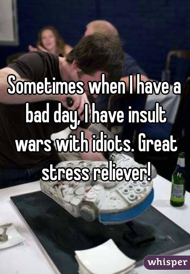 Sometimes when I have a bad day, I have insult wars with idiots. Great stress reliever!