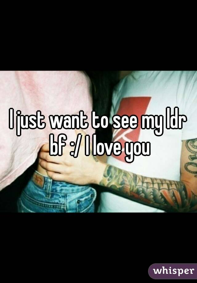 I just want to see my ldr bf :/ I love you