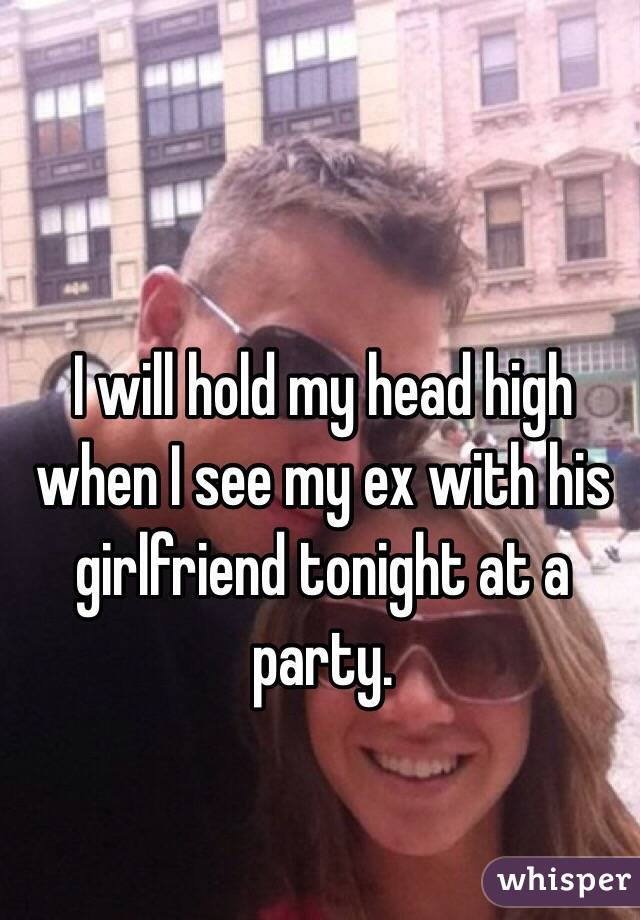 I will hold my head high when I see my ex with his girlfriend tonight at a party.