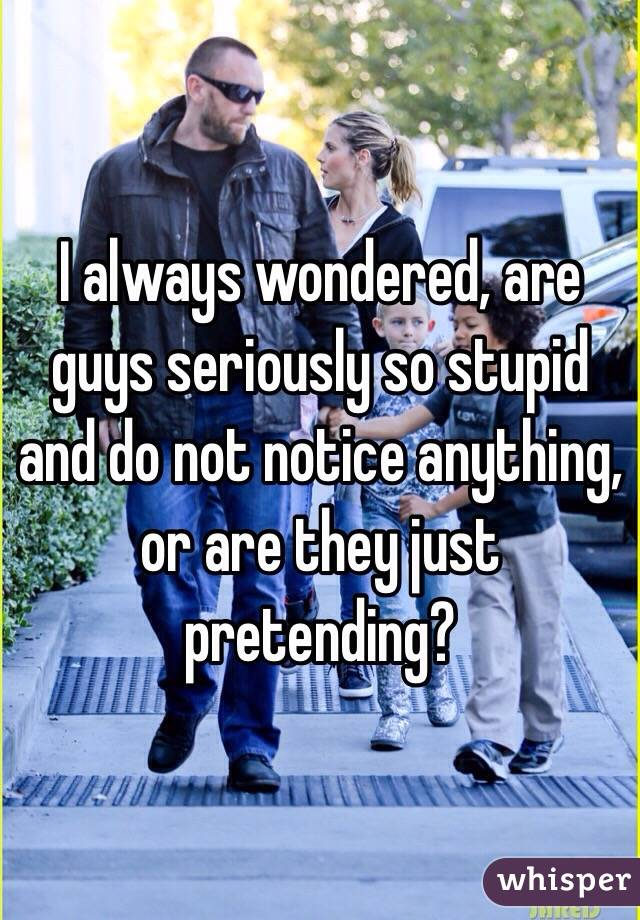 I always wondered, are guys seriously so stupid and do not notice anything, or are they just pretending?