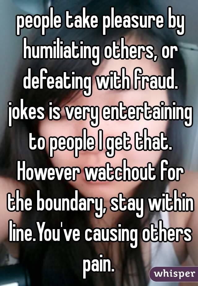 people take pleasure by humiliating others, or defeating with fraud. jokes is very entertaining to people I get that. However watchout for the boundary, stay within line.You've causing others pain.
