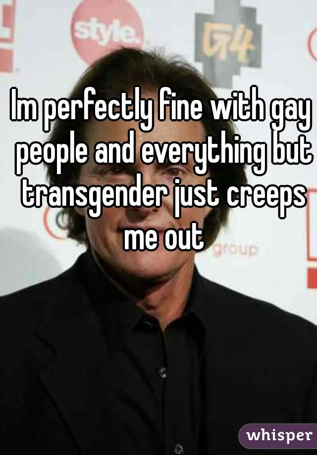 Im perfectly fine with gay people and everything but transgender just creeps me out