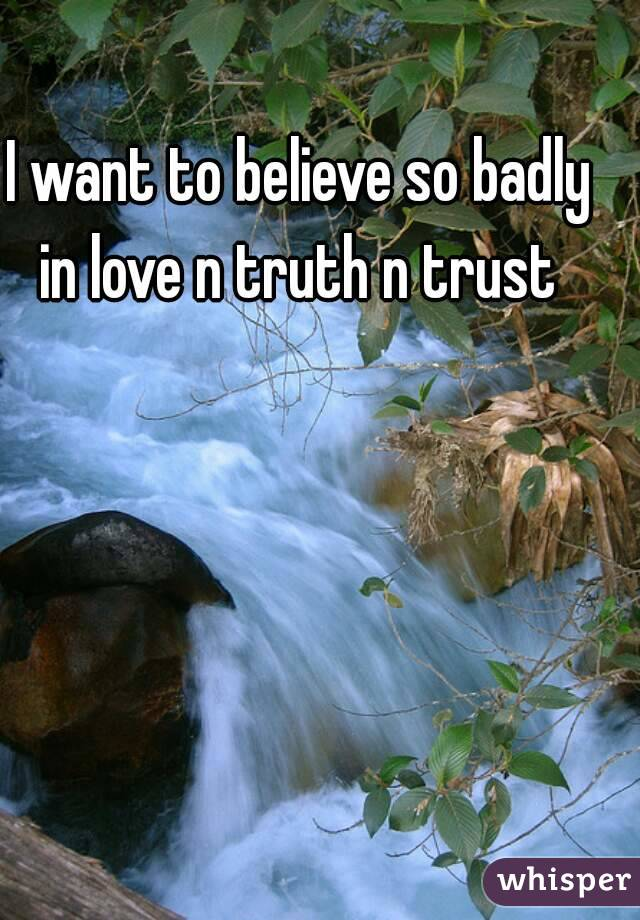 I want to believe so badly in love n truth n trust