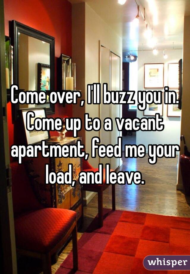 Come over, I'll buzz you in. Come up to a vacant apartment, feed me your load, and leave.