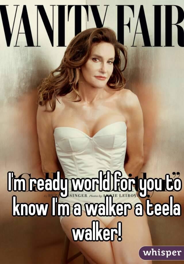 I'm ready world for you to know I'm a walker a teela walker!