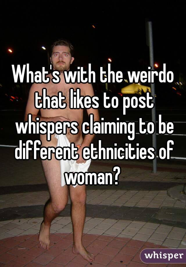 What's with the weirdo that likes to post whispers claiming to be different ethnicities of woman?