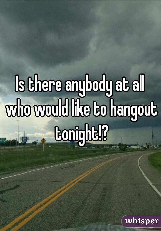 Is there anybody at all who would like to hangout tonight!?