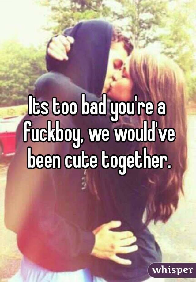 Its too bad you're a fuckboy, we would've been cute together.
