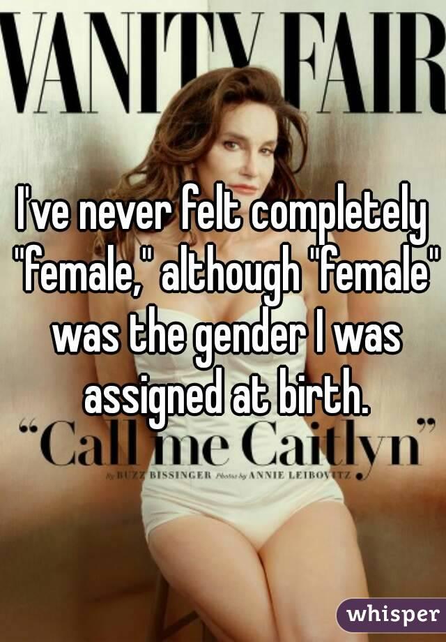 "I've never felt completely ""female,"" although ""female"" was the gender I was assigned at birth."
