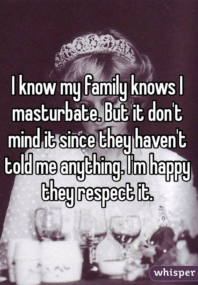 I know my family knows I masturbate. But it don't mind it since they haven't told me anything. I'm happy they respect it.