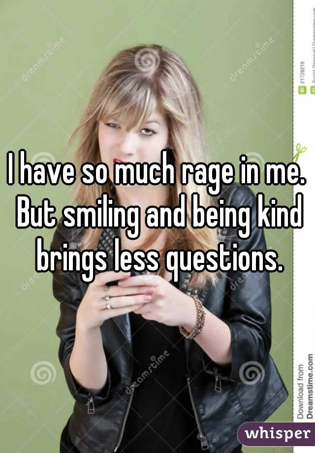I have so much rage in me. But smiling and being kind brings less questions.