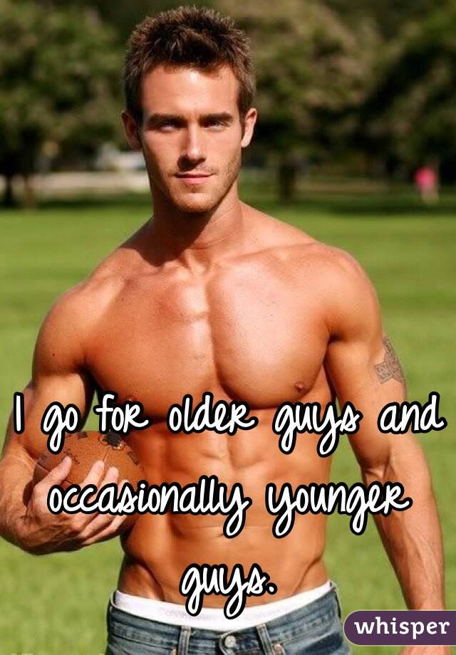 I go for older guys and occasionally younger guys.
