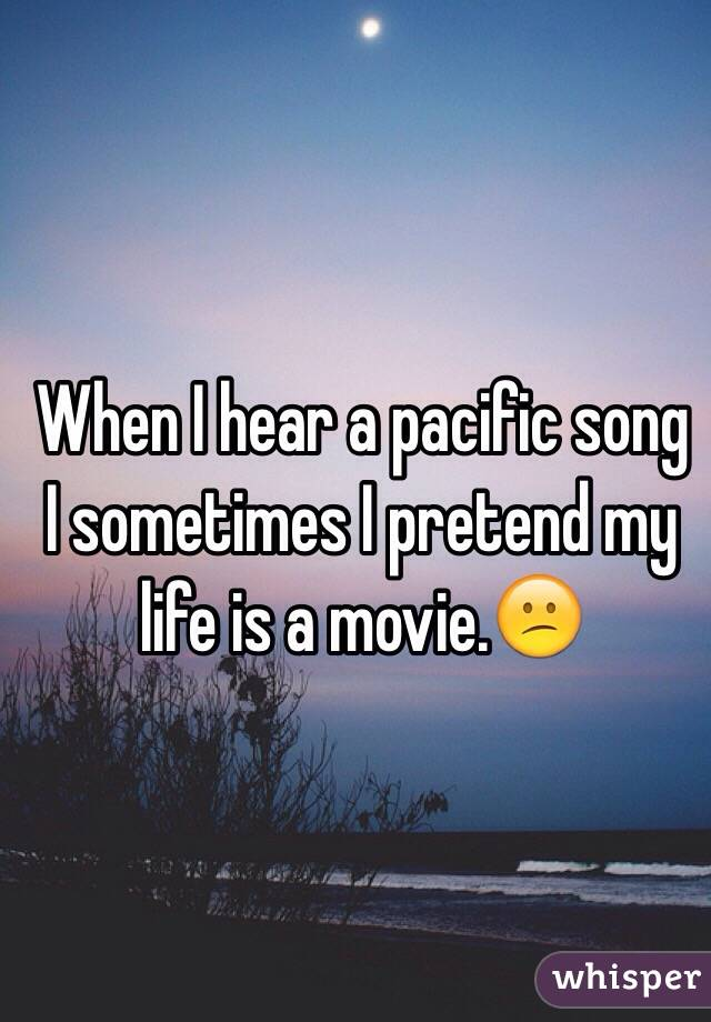 When I hear a pacific song I sometimes I pretend my life is a movie.😕