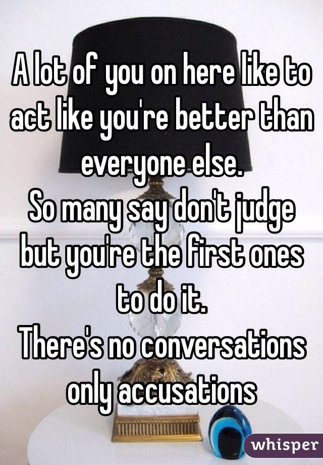 A lot of you on here like to act like you're better than everyone else. So many say don't judge but you're the first ones to do it. There's no conversations only accusations