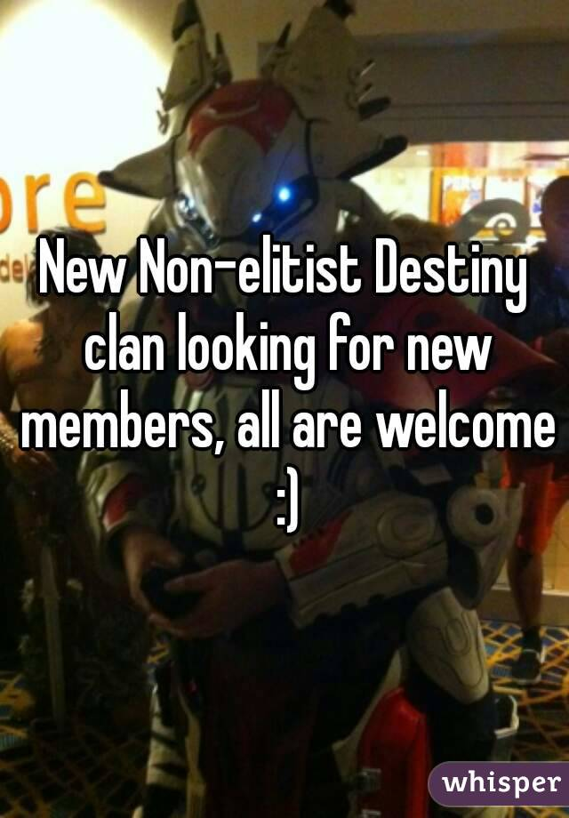 New Non-elitist Destiny clan looking for new members, all are welcome :)