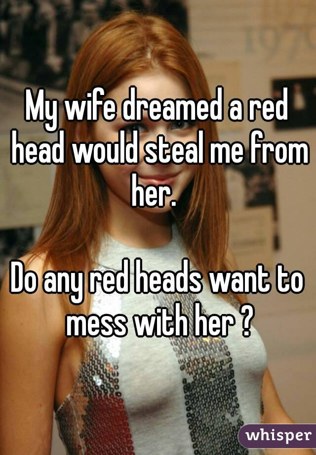 My wife dreamed a red head would steal me from her.    Do any red heads want to mess with her ?