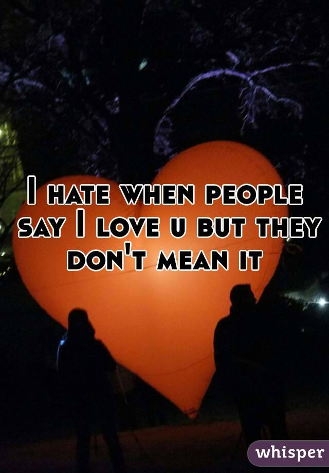I hate when people say I love u but they don't mean it